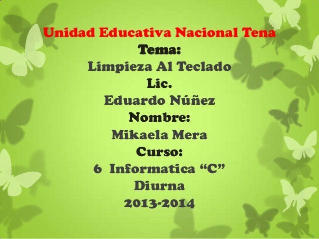 """Unidad Educativa Nacional Tena Tema: Limpieza Al Teclado Lic. Eduardo Núñez Nombre: Mikaela Mera Curso: 6 Informatica """"C"""" ..."""