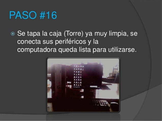 PASO #16   Se tapa la caja (Torre) ya muy limpia, se    conecta sus periféricos y la    computadora queda lista para util...