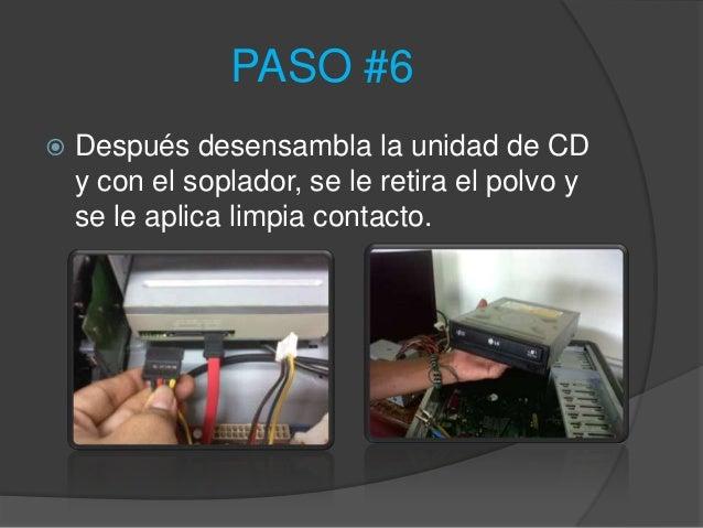 PASO #6   Después desensambla la unidad de CD    y con el soplador, se le retira el polvo y    se le aplica limpia contac...