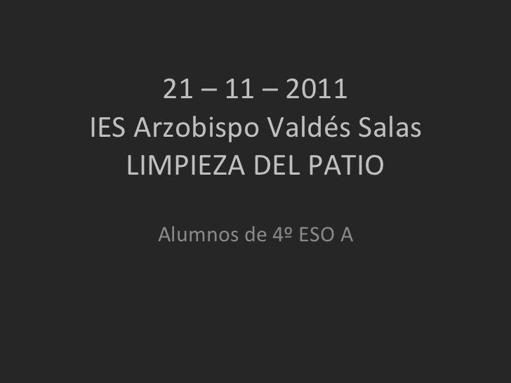 21 – 11 – 2011 IES Arzobispo Valdés Salas LIMPIEZA DEL PATIO Alumnos de 4º ESO A