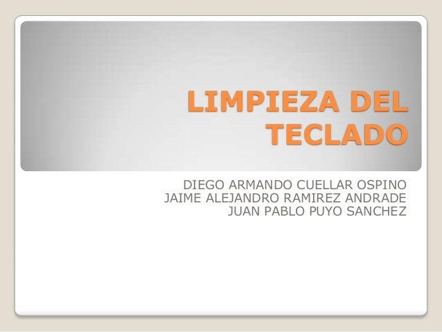 LIMPIEZA DEL      TECLADO   DIEGO ARMANDO CUELLAR OSPINOJAIME ALEJANDRO RAMIREZ ANDRADE         JUAN PABLO PUYO SANCHEZ