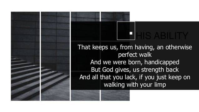 HIS ABILITY That keeps us, from having, an otherwise perfect walk And we were born, handicapped But God gives, us strength...