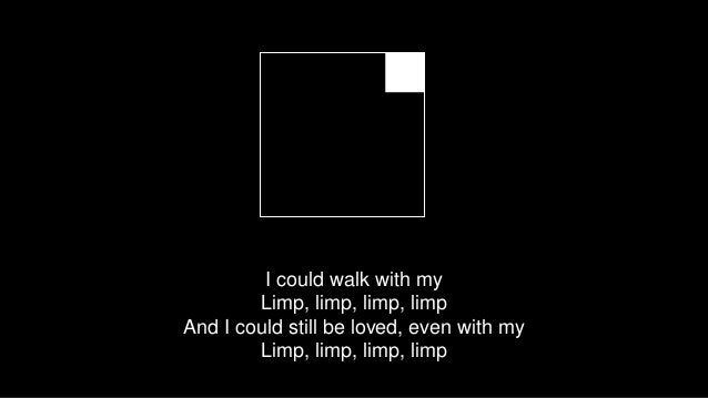 I could walk with my Limp, limp, limp, limp And I could still be loved, even with my Limp, limp, limp, limp
