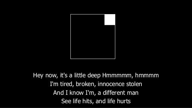 Hey now, it's a little deep Hmmmmm, hmmmm I'm tired, broken, innocence stolen And I know I'm, a different man See life hit...