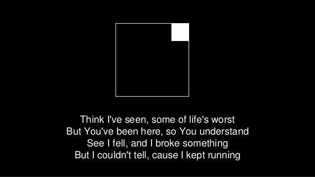 Think I've seen, some of life's worst But You've been here, so You understand See I fell, and I broke something But I coul...