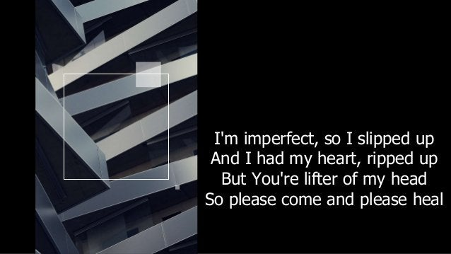 I'm imperfect, so I slipped up And I had my heart, ripped up But You're lifter of my head So please come and please heal