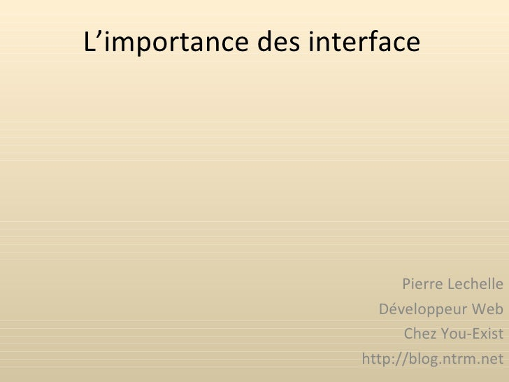 L'importance des interface Pierre Lechelle Développeur Web Chez You-Exist http://blog.ntrm.net