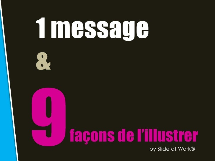 1 message&  façons de l'illustrer               by Slide at Work®