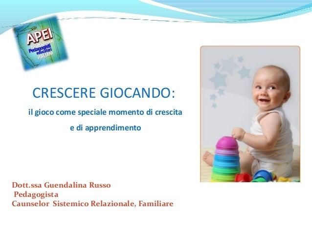 CRESCERE GIOCANDO: il gioco come speciale momento di crescita e di apprendimento  Dott.ssa Guendalina Russo Pedagogista Ca...