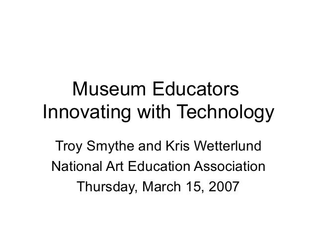 Museum Educators Innovating with Technology Troy Smythe and Kris Wetterlund National Art Education Association Thursday, M...