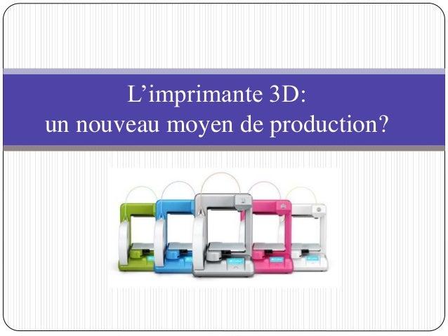 L'imprimante 3D:  un nouveau moyen de production?