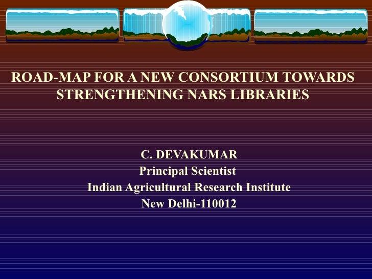 ROAD-MAP FOR A NEW CONSORTIUM TOWARDS STRENGTHENING NARS LIBRARIES C. DEVAKUMAR Principal Scientist  Indian Agricultural R...