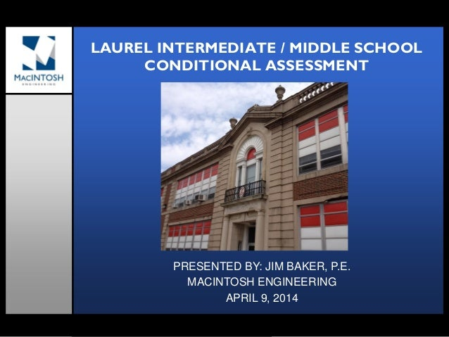 LAUREL INTERMEDIATE / MIDDLE SCHOOL CONDITIONAL ASSESSMENT PRESENTED BY: JIM BAKER, P.E. MACINTOSH ENGINEERING APRIL 9, 20...