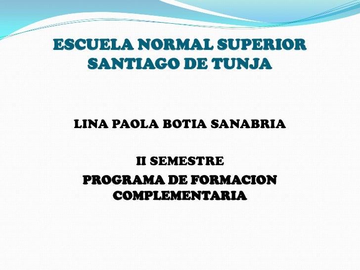 ESCUELA NORMAL SUPERIOR   SANTIAGO DE TUNJA LINA PAOLA BOTIA SANABRIA       II SEMESTRE  PROGRAMA DE FORMACION     COMPLEM...
