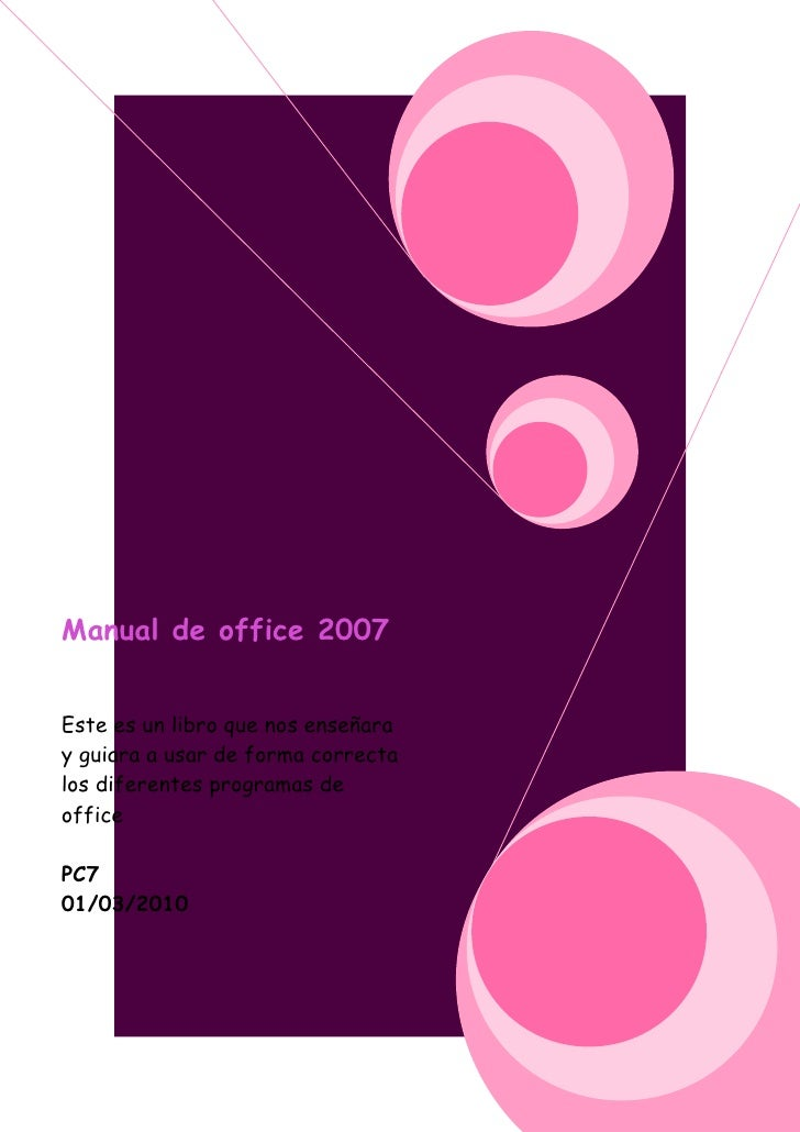 Manual de office 2007   Este es un libro que nos enseñara y guiara a usar de forma correcta los diferentes programas de of...