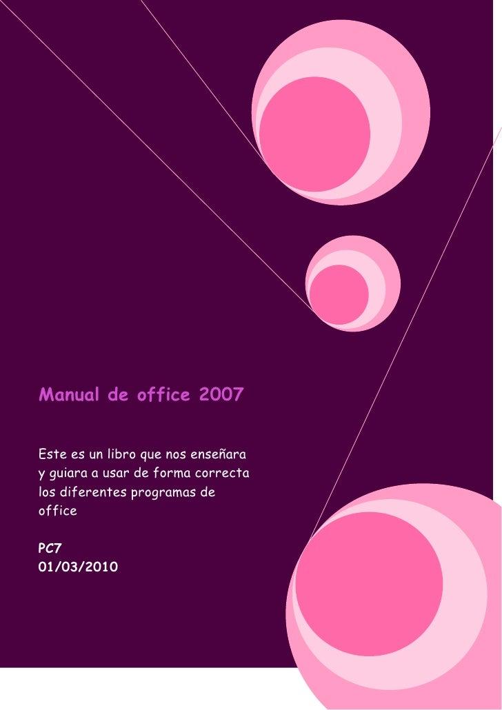 Manual de office 2007Este es un libro que nos enseñara y guiara a usar de forma correcta los diferentes programas de offic...