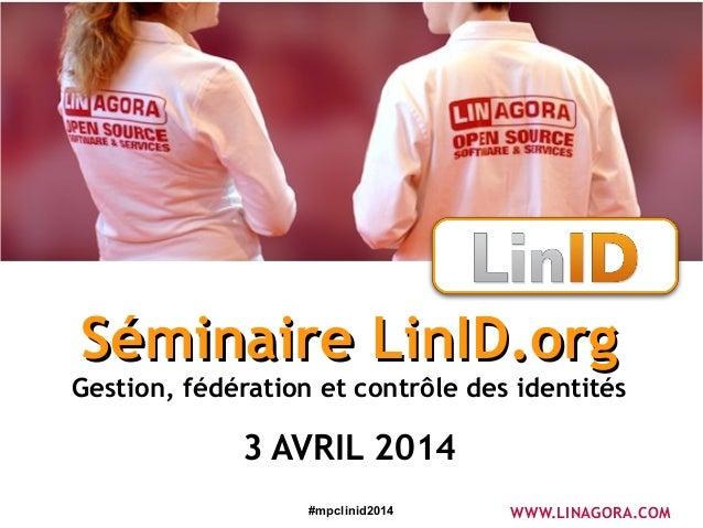 #mpclinid2014 Séminaire LinID.orgSéminaire LinID.org Gestion, fédération et contrôle des identités 3 AVRIL 2014 WWW.LINAGO...