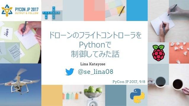 ドローンのフライトコントローラを Pythonで 制御してみた話 @se_lina08 Lina Katayose PyCon JP 2017, 9/8