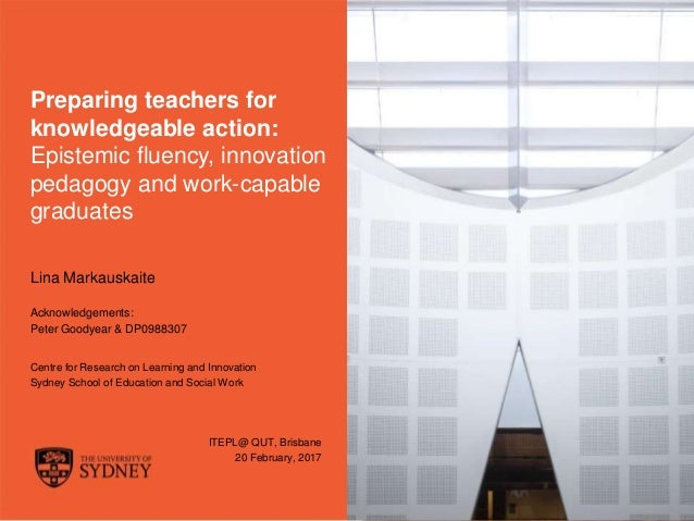 The University of Sydney Page 1 Preparing teachers for knowledgeable action: Epistemic fluency, innovation pedagogy and wo...