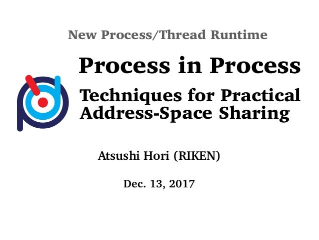 New Process/Thread Runtime Process in Process Techniques for Practical Address-Space Sharing Atsushi Hori (RIKEN) Dec. 13,...