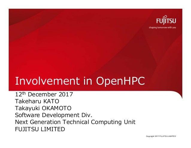 Copyright 2017 FUJITSU LIMITED Involvement in OpenHPC 12th December 2017 Takeharu KATO Takayuki OKAMOTO Software Developme...