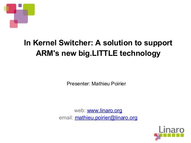In Kernel Switcher: A solution to support ARM's new big.LITTLE technology web: www.linaro.org email: mathieu.poirier@linar...