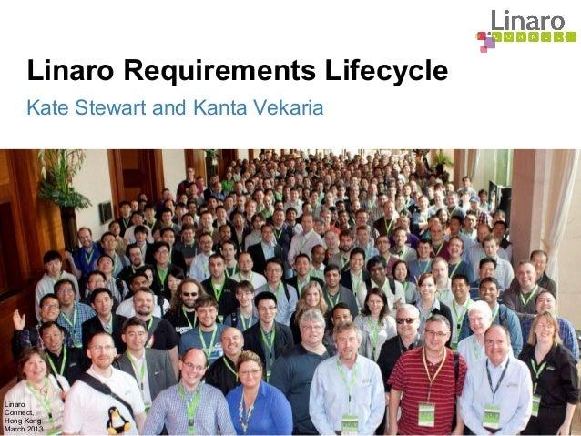 Linaro Connect, Hong Kong March 2013 Linaro Requirements Lifecycle Kate Stewart and Kanta Vekaria