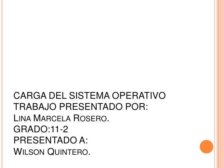 CARGA DEL SISTEMA OPERATIVOTRABAJO PRESENTADO POR:Lina Marcela Rosero.GRADO:11-2PRESENTADO A:Wilson Quintero.<br />