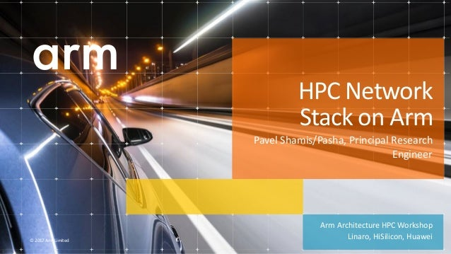 © 2017 Arm Limited Arm Architecture HPC Workshop Linaro, HiSilicon, Huawei HPC Network Stack on Arm Pavel Shamis/Pasha, Pr...