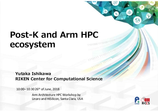 Post-K and Arm HPC ecosystem Yutaka Ishikawa RIKEN Center for Computational Science 10:00– 10:30 26th of June, 2018 Arm Ar...