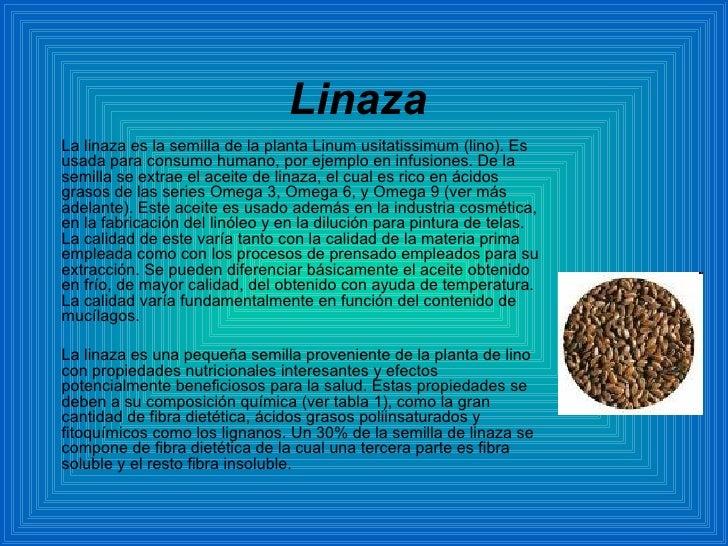 Linaza La linaza es la semilla de la planta Linum usitatissimum (lino). Es usada para consumo humano, por ejemplo en infus...