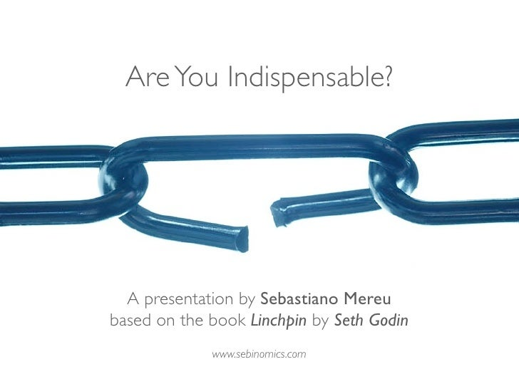 Are You Indispensable?       A presentation by Sebastiano Mereu based on the book Linchpin by Seth Godin              www....
