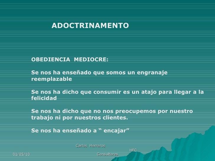 01/05/10 Carlos  Herreros  HFC Consultores ADOCTRINAMENTO OBEDIENCIA  MEDIOCRE: Se nos ha enseñado que somos un engranaje ...