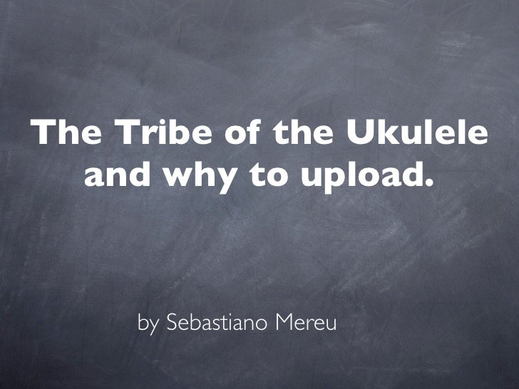 The Tribe of the Ukulele   and why to upload.        by Sebastiano Mereu