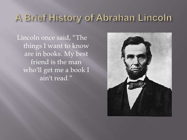 "A Brief History of Abrahan Lincoln<br />Lincoln once said, ""The things I want to know are in books. My best friend is the ..."