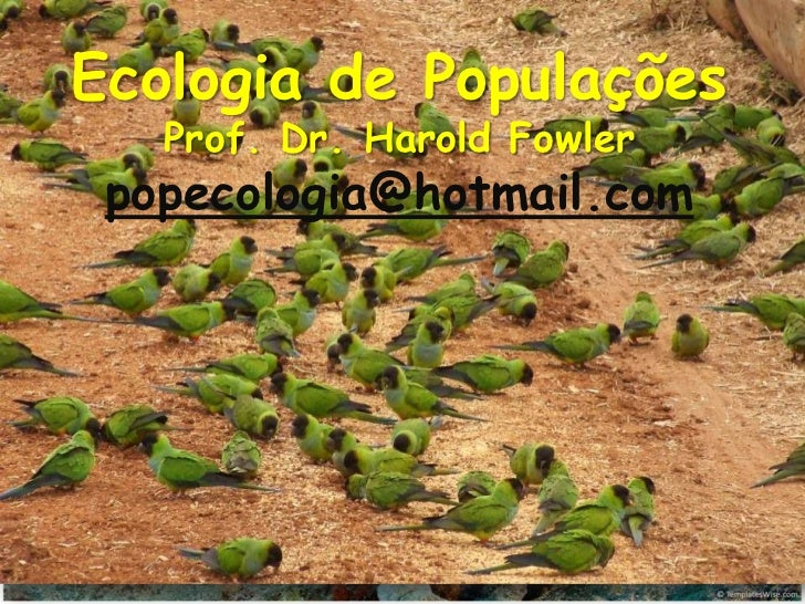 Ecologia de Populações   Ecologia de Populações   Prof. Dr. Harold Fowler      Prof. Dr. Harold Gordon Fowler             ...