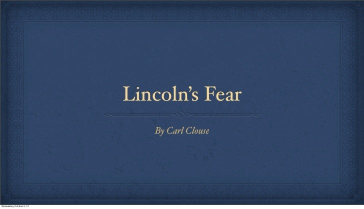 Lincoln's Fear                              By Carl ClouseWednesday, October 3, 12