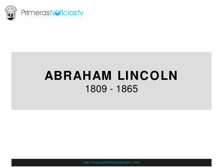 ABRAHAM LINCOLN 1809 - 1865 http://www.primerasnoticiastv.com