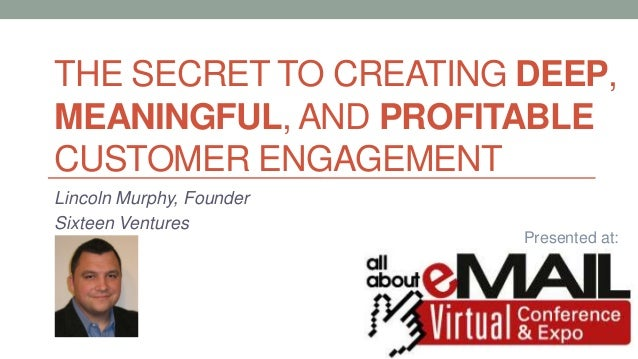 THE SECRET TO CREATING DEEP, MEANINGFUL, AND PROFITABLE CUSTOMER ENGAGEMENT Lincoln Murphy, Founder Sixteen Ventures Prese...