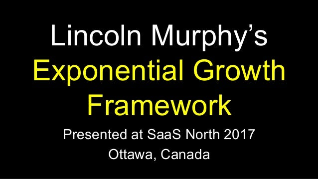 Lincoln Murphy's Exponential Growth Framework Presented at SaaS North 2017 Ottawa, Canada