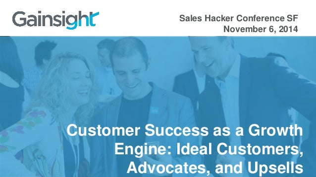 Sales Hacker Conference SF  November 6, 2014  Customer Success as a Growth  Engine: Ideal Customers,  Advocates, and Upsel...