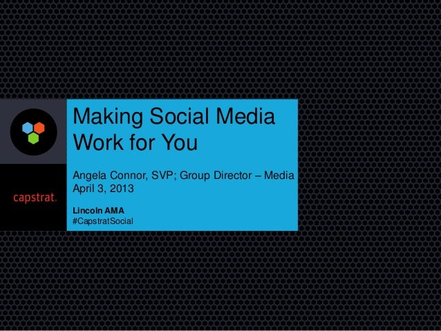 Making Social Media Work for You Angela Connor, SVP; Group Director – Media April 3, 2013 Lincoln AMA #CapstratSocial