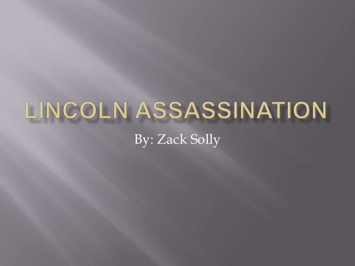 Lincoln Assassination<br />By: Zack Solly<br />