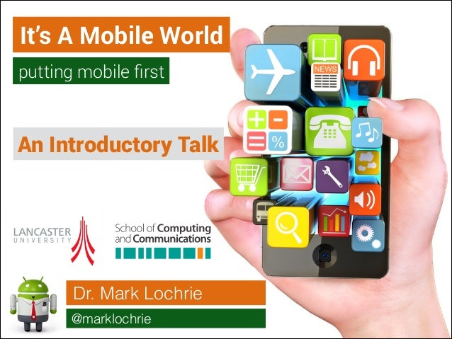 It's A Mobile World putting mobile first  An Introductory Talk  Dr. Mark Lochrie @marklochrie