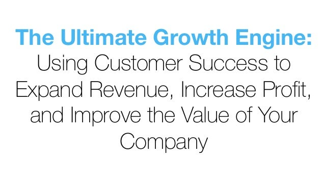 The Ultimate Growth Engine: Using Customer Success to Expand Revenue, Increase Profit, and Improve the Value of Your Company