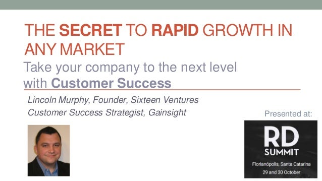 THE SECRET TO RAPID GROWTH IN ANY MARKET Lincoln Murphy, Founder, Sixteen Ventures Customer Success Strategist, Gainsight ...
