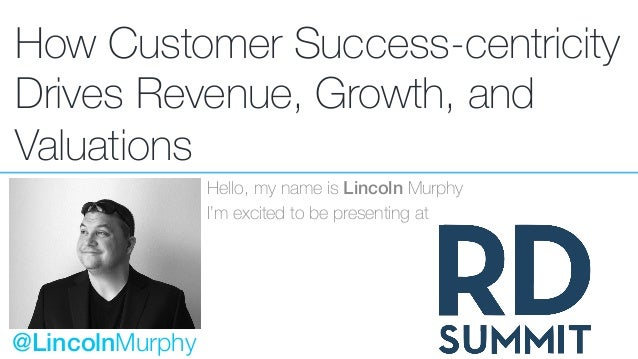 How Customer Success-centricity Drives Revenue, Growth, and Valuations Hello, my name is Lincoln Murphy I'm excited to be ...