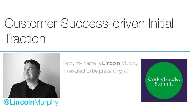 Customer Success-driven Initial Traction Hello, my name is Lincoln Murphy I'm excited to be presenting at: @LincolnMurphy