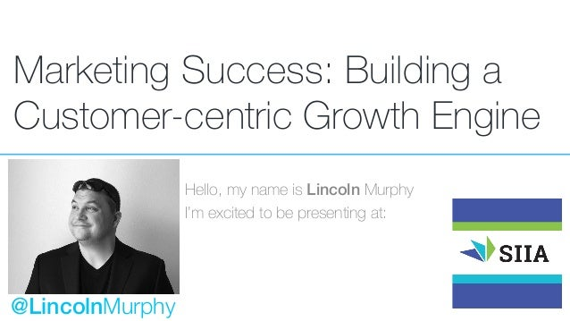 Marketing Success: Building a Customer-centric Growth Engine Hello, my name is Lincoln Murphy I'm excited to be presenting...