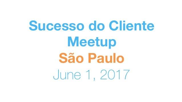 Sucesso do Cliente Meetup São Paulo June 1, 2017
